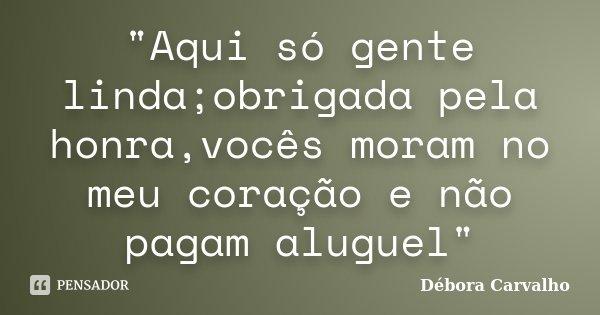 """""""Aqui só gente linda;obrigada pela honra,vocês moram no meu coração e não pagam aluguel""""... Frase de Débora Carvalho."""