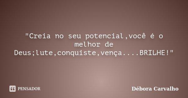 """""""Creia no seu potencial,você é o melhor de Deus;lute,conquiste,vença....BRILHE!""""... Frase de Débora Carvalho."""