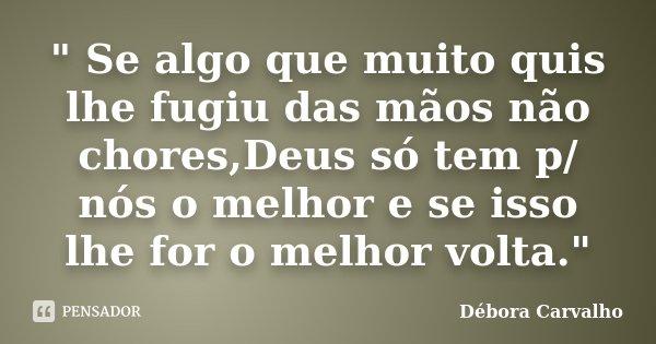 """"""" Se algo que muito quis lhe fugiu das mãos não chores,Deus só tem p/ nós o melhor e se isso lhe for o melhor volta.""""... Frase de Débora Carvalho."""