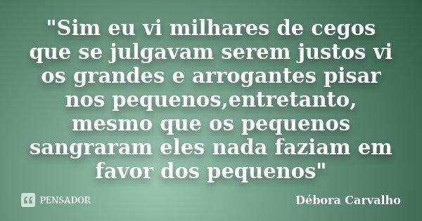 """""""Sim eu vi milhares de cegos que se julgavam serem justos vi os grandes e arrogantes pisar nos pequenos,entretanto, mesmo que os pequenos sangraram eles na... Frase de Débora Carvalho."""