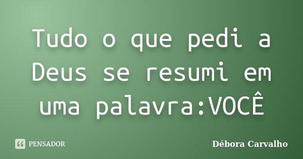 Tudo o que pedi a Deus se resumi em uma palavra:VOCÊ... Frase de Débora Carvalho.