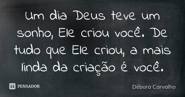 Um dia Deus teve um sonho, Ele criou você. De tudo que Ele criou, a mais linda da criação é você.... Frase de Débora Carvalho.