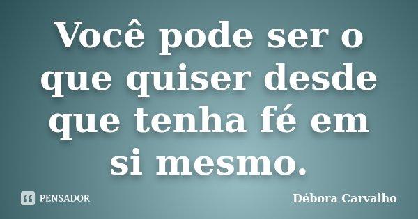 Você pode ser o que quiser desde que tenha fé em si mesmo.... Frase de Débora Carvalho.