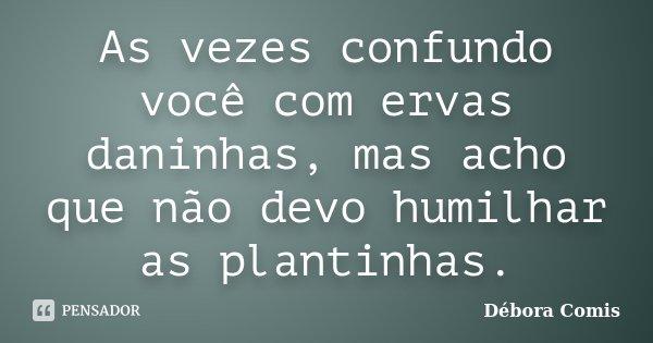 As vezes confundo você com ervas daninhas, mas acho que não devo humilhar as plantinhas.... Frase de Débora Comis.