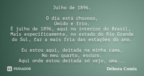 Julho de 1896. O dia está chuvoso, Úmido e frio. É julho de 1896, aqui no interior do Brasil, Mais especificamente, no estado do Rio Grande do Sul, faz a mais f... Frase de Débora Comis.