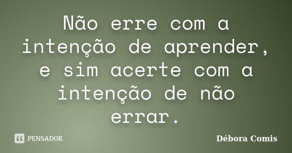 Não erre com a intenção de aprender, e sim acerte com a intenção de não errar.... Frase de Débora Comis.