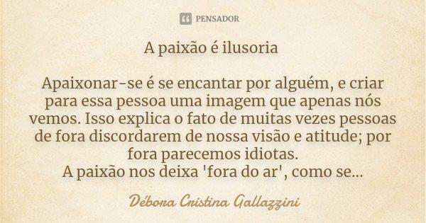 A paixão é ilusoria Apaixonar-se é se encantar por alguém, e criar para essa pessoa uma imagem que apenas nós vemos. Isso explica o fato de muitas vezes pessoas... Frase de Débora Cristina Gallazzini.