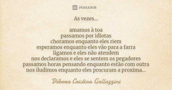 As vezes... amamos à toa passamos por idiotas choramos enquanto eles riem esperamos enquanto eles vão para a farra ligamos e eles não atendem nos declaramos e e... Frase de Débora Cristina Gallazzini.