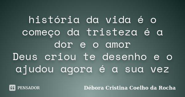 história da vida é o começo da tristeza é a dor e o amor Deus criou te desenho e o ajudou agora é a sua vez... Frase de Débora Cristina Coelho da Rocha.