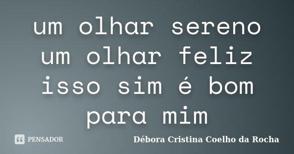um olhar sereno um olhar feliz isso sim é bom para mim... Frase de Débora Cristina Coelho da Rocha.