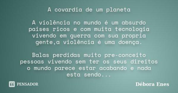 A covardia de um planeta A violência no mundo é um absurdo paises ricos e com muita tecnologia vivendo em guerra com sua propria gente,a violência é uma doença.... Frase de Débora Enes.