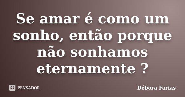 Se amar é como um sonho, então porque não sonhamos eternamente ?... Frase de Débora Farias.