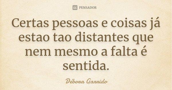 Certas pessoas e coisas já estao tao distantes que nem mesmo a falta é sentida.... Frase de Débora Garrido.