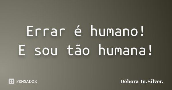 Errar é humano! E sou tão humana!... Frase de Débora In.Silver..