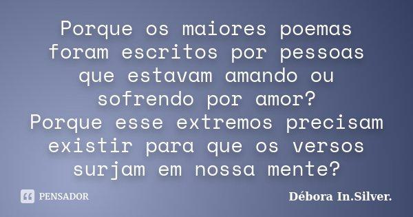 Porque os maiores poemas foram escritos por pessoas que estavam amando ou sofrendo por amor? Porque esse extremos precisam existir para que os versos surjam em ... Frase de Débora In. Silver..