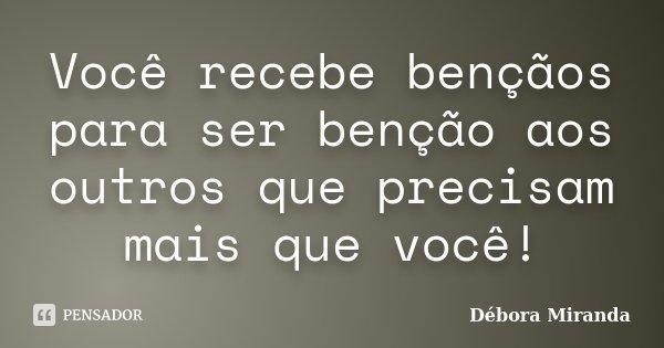 Você recebe bençãos para ser benção aos outros que precisam mais que você!... Frase de Débora Miranda.