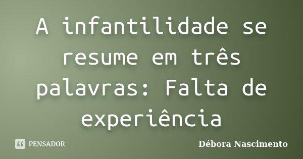 A infantilidade se resume em três palavras: Falta de experiência... Frase de Débora Nascimento.