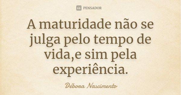 A maturidade não se julga pelo tempo de vida,e sim pela experiência.... Frase de Débora Nascimento.