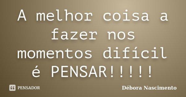 A melhor coisa a fazer nos momentos difícil é PENSAR!!!!!... Frase de Débora Nascimento.