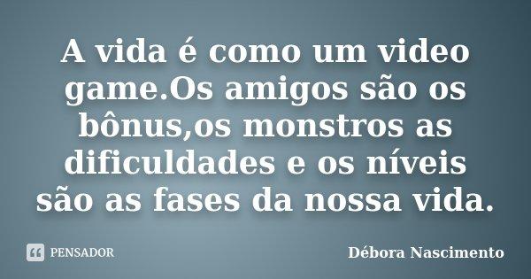 A vida é como um video game.Os amigos são os bônus,os monstros as dificuldades e os níveis são as fases da nossa vida.... Frase de Débora Nascimento.