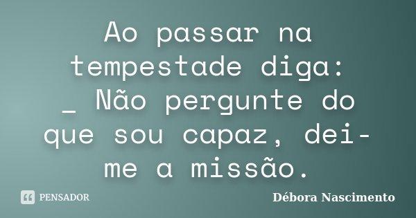 Ao passar na tempestade diga: _ Não pergunte do que sou capaz, dei-me a missão.... Frase de Débora Nascimento.
