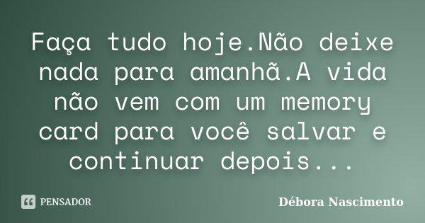 Faça tudo hoje.Não deixe nada para amanhã.A vida não vem com um memory card para você salvar e continuar depois...... Frase de Débora Nascimento.