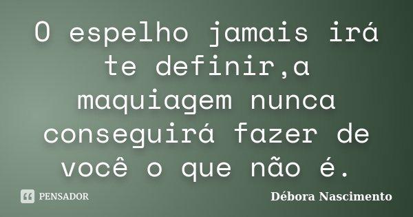 O espelho jamais irá te definir,a maquiagem nunca conseguirá fazer de você o que não é.... Frase de Débora Nascimento.