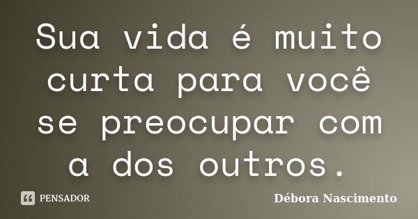 Sua vida é muito curta para você se preocupar com a dos outros.... Frase de Débora Nascimento.