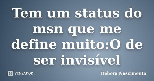 Tem um status do msn que me define muito:O de ser invisível... Frase de Débora Nascimento.