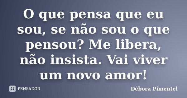 O que pensa que eu sou, se não sou o que pensou? Me libera, não insista. Vai viver um novo amor!... Frase de Débora Pimentel.