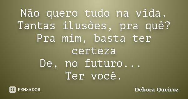 Não quero tudo na vida. Tantas ilusões, pra quê? Pra mim, basta ter certeza De, no futuro... Ter você.... Frase de Débora Queiroz.