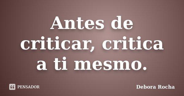 Antes de criticar, critica a ti mesmo.... Frase de Debora Rocha.
