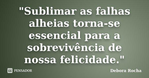 """""""Sublimar as falhas alheias torna-se essencial para a sobrevivência de nossa felicidade.""""... Frase de Debora Rocha."""