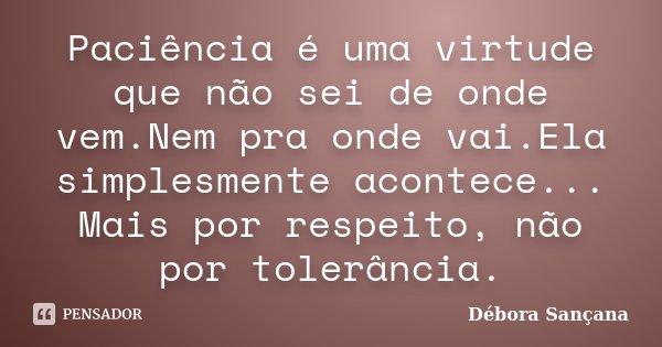 Paciência é uma virtude que não sei de onde vem.Nem pra onde vai.Ela simplesmente acontece... Mais por respeito, não por tolerância.... Frase de Débora Sançana.
