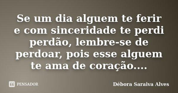 Se um dia alguem te ferir e com sinceridade te perdi perdão, lembre-se de perdoar, pois esse alguem te ama de coração....... Frase de Débora Saraiva Alves.