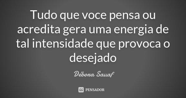 Tudo que voce pensa ou acredita gera uma energia de tal intensidade que provoca o desejado... Frase de Débora Sauaf.