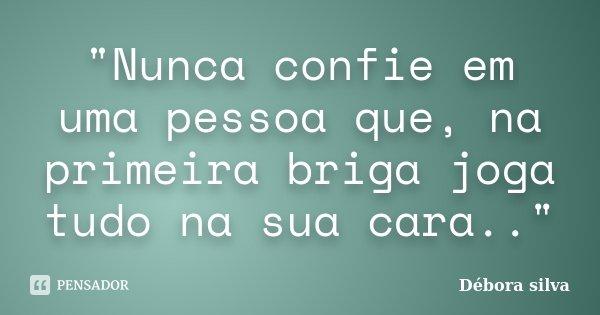 """""""Nunca Confie Em Uma Pessoa Que, Na... Débora Silva"""