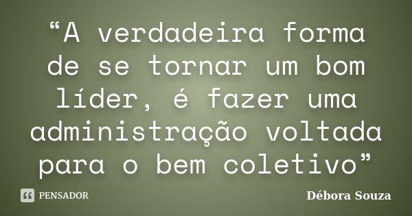 """""""A verdadeira forma de se tornar um bom líder, é fazer uma administração voltada para o bem coletivo""""... Frase de Débora Souza."""