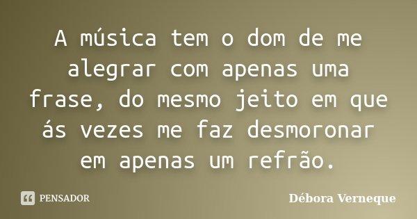 A música tem o dom de me alegrar com apenas uma frase, do mesmo jeito em que ás vezes me faz desmoronar em apenas um refrão.... Frase de Débora Verneque.