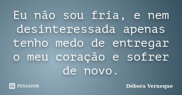 Eu não sou fria, e nem desinteressada apenas tenho medo de entregar o meu coração e sofrer de novo.... Frase de Débora Verneque.
