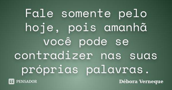 Fale somente pelo hoje, pois amanhã você pode se contradizer nas suas próprias palavras.... Frase de Débora Verneque.