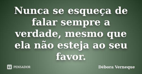 Nunca se esqueça de falar sempre a verdade, mesmo que ela não esteja ao seu favor.... Frase de Débora Verneque.