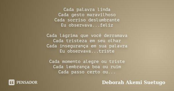 Cada palavra linda Cada gesto maravilhoso Cada sorriso deslumbrante Eu observava...feliz Cada lágrima que você derramava Cada tristeza em seu olhar Cada insegur... Frase de Deborah Akemi Suetugo.