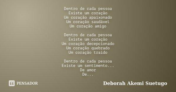 Dentro de cada pessoa Existe um coração Um coração apaixonado Um coração saudável Um coração amigo Dentro de cada pessoa Existe um coração Um coração decepciona... Frase de Deborah Akemi Suetugo.