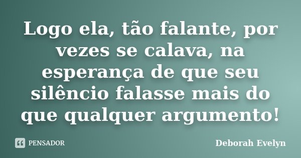 Logo ela, tão falante, por vezes se calava, na esperança de que seu silêncio falasse mais do que qualquer argumento!... Frase de Deborah Evelyn.