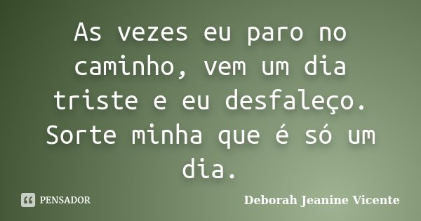 As vezes eu paro no caminho, vem um dia triste e eu desfaleço. Sorte minha que é só um dia.... Frase de Deborah Jeanine Vicente.