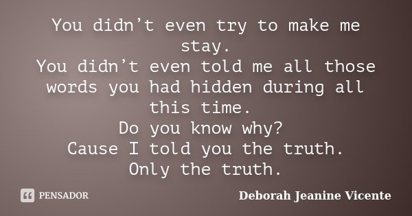 You didn't even try to make me stay. You didn't even told me all those words you had hidden during all this time. Do you know why? Cause I told you the truth. O... Frase de Deborah Jeanine Vicente.