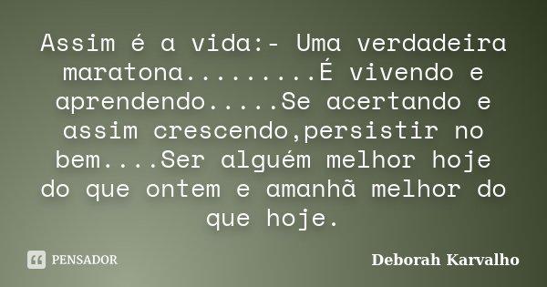 Assim é a vida:- Uma verdadeira maratona.........É vivendo e aprendendo.....Se acertando e assim crescendo,persistir no bem....Ser alguém melhor hoje do que ont... Frase de Deborah Karvalho.