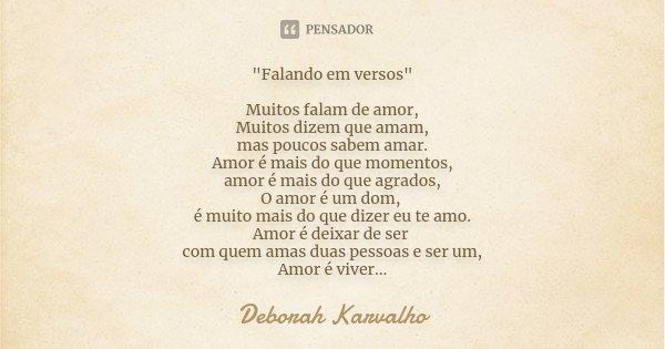 """""""Falando em versos"""" Muitos falam de amor, Muitos dizem que amam, mas poucos sabem amar. Amor é mais do que momentos, amor é mais do que agrados, O amo... Frase de Deborah Karvalho."""