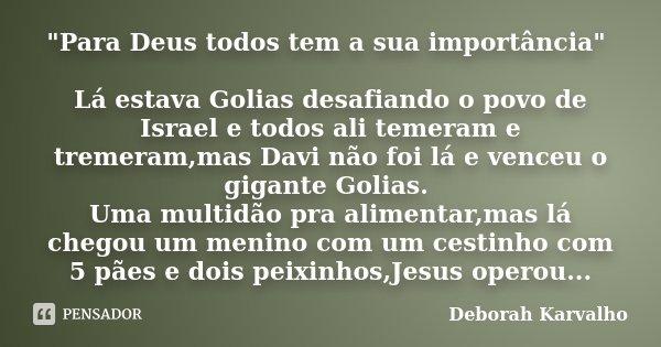 """""""Para Deus todos tem a sua importância"""" Lá estava Golias desafiando o povo de Israel e todos ali temeram e tremeram,mas Davi não foi lá e venceu o gig... Frase de Deborah Karvalho."""